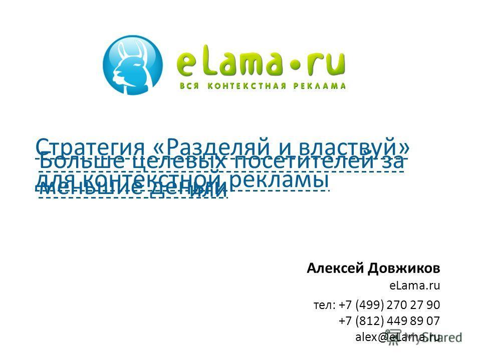 Алексей Довжиков eLama.ru тел: +7 (499) 270 27 90 +7 (812) 449 89 07 alex@eLama.ru Стратегия «Разделяй и властвуй» для контекстной рекламы Больше целевых посетителей за меньшие деньги или