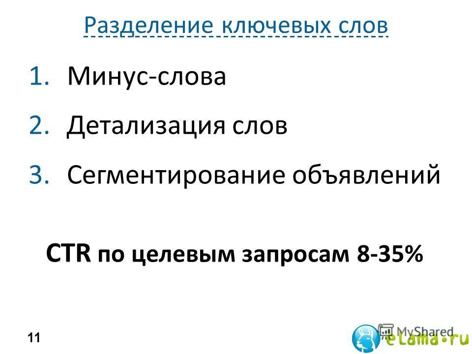 Разделение ключевых слов 1.Минус-слова 2.Детализация слов 3.Сегментирование объявлений 11 CTR по целевым запросам 8-35%