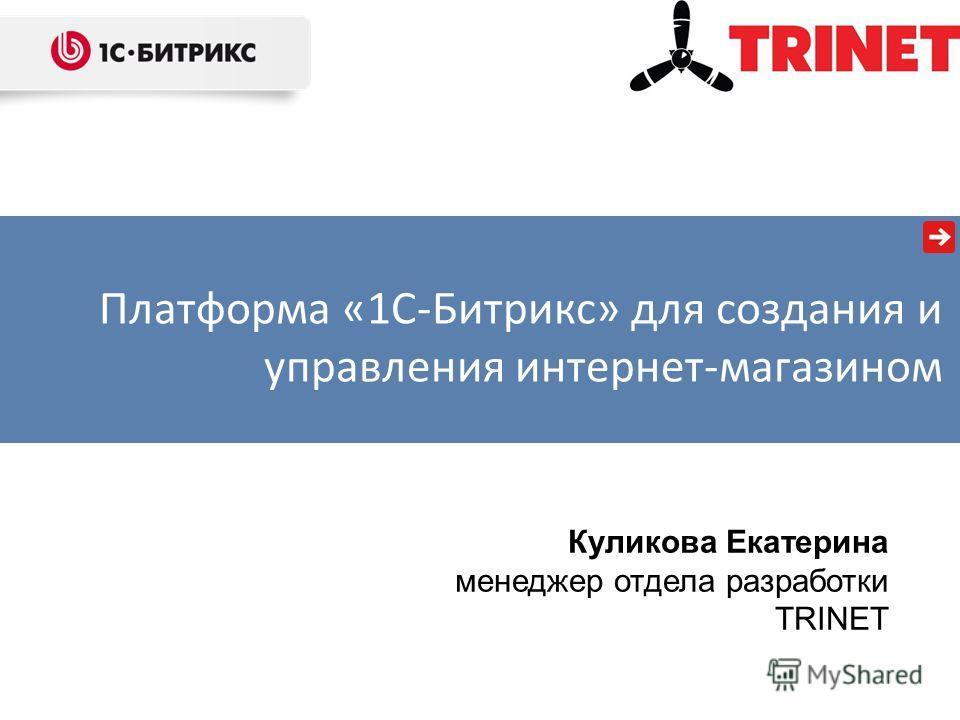 Куликова Екатерина менеджер отдела разработки TRINET Платформа «1С-Битрикс» для создания и управления интернет-магазином