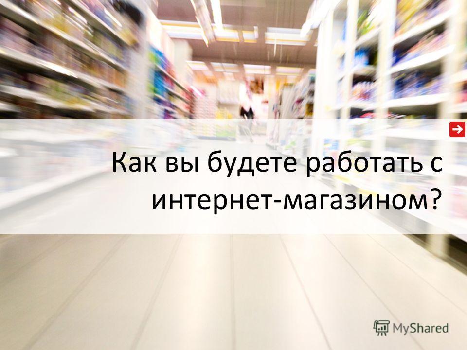 Как вы будете работать с интернет-магазином?
