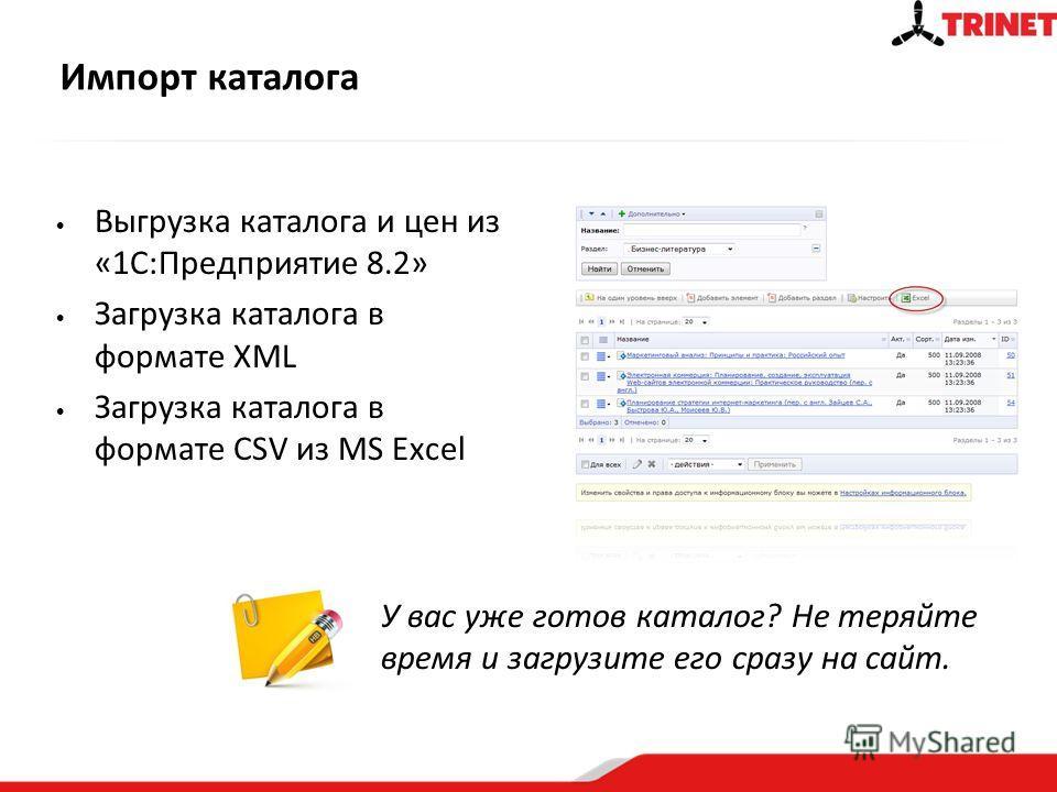 Импорт каталога Выгрузка каталога и цен из «1С:Предприятие 8.2» Загрузка каталога в формате XML Загрузка каталога в формате CSV из MS Excel У вас уже готов каталог? Не теряйте время и загрузите его сразу на сайт.
