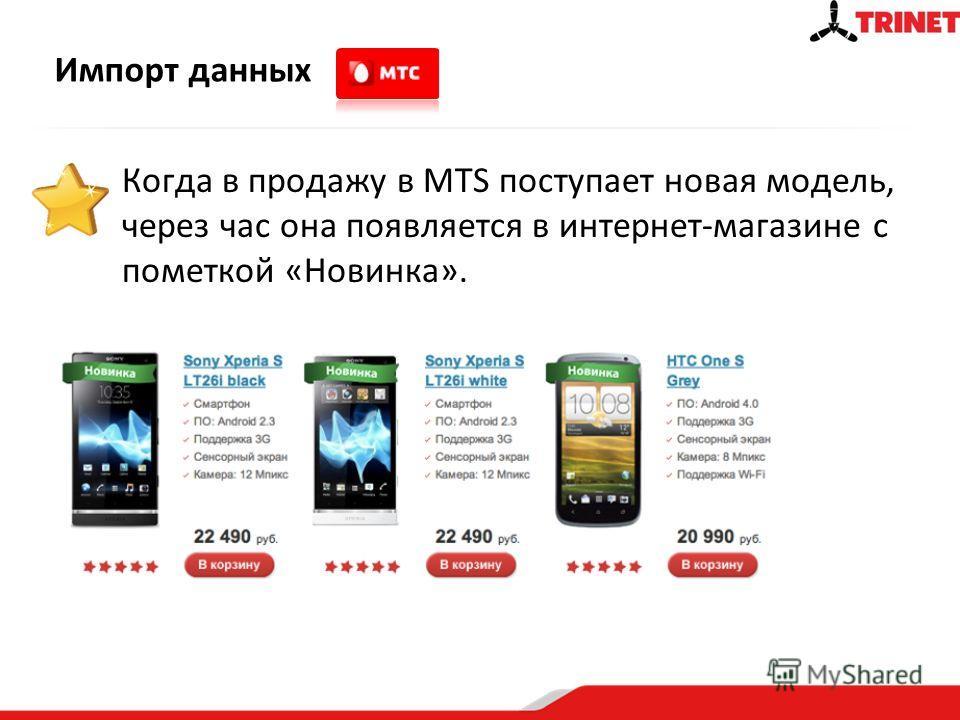 Импорт данных Когда в продажу в MTS поступает новая модель, через час она появляется в интернет-магазине с пометкой «Новинка».