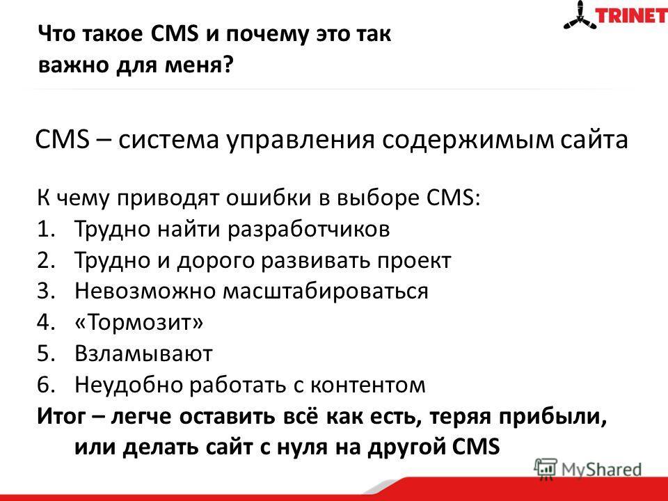Что такое CMS и почему это так важно для меня? CMS – система управления содержимым сайта К чему приводят ошибки в выборе CMS: 1.Трудно найти разработчиков 2.Трудно и дорого развивать проект 3.Невозможно масштабироваться 4.«Тормозит» 5.Взламывают 6.Не
