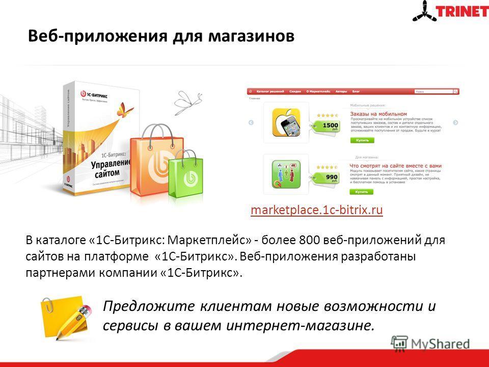 Веб-приложения для магазинов Предложите клиентам новые возможности и сервисы в вашем интернет-магазине. В каталоге «1C-Битрикс: Маркетплейс» - более 800 веб-приложений для сайтов на платформе «1C-Битрикс». Веб-приложения разработаны партнерами компан