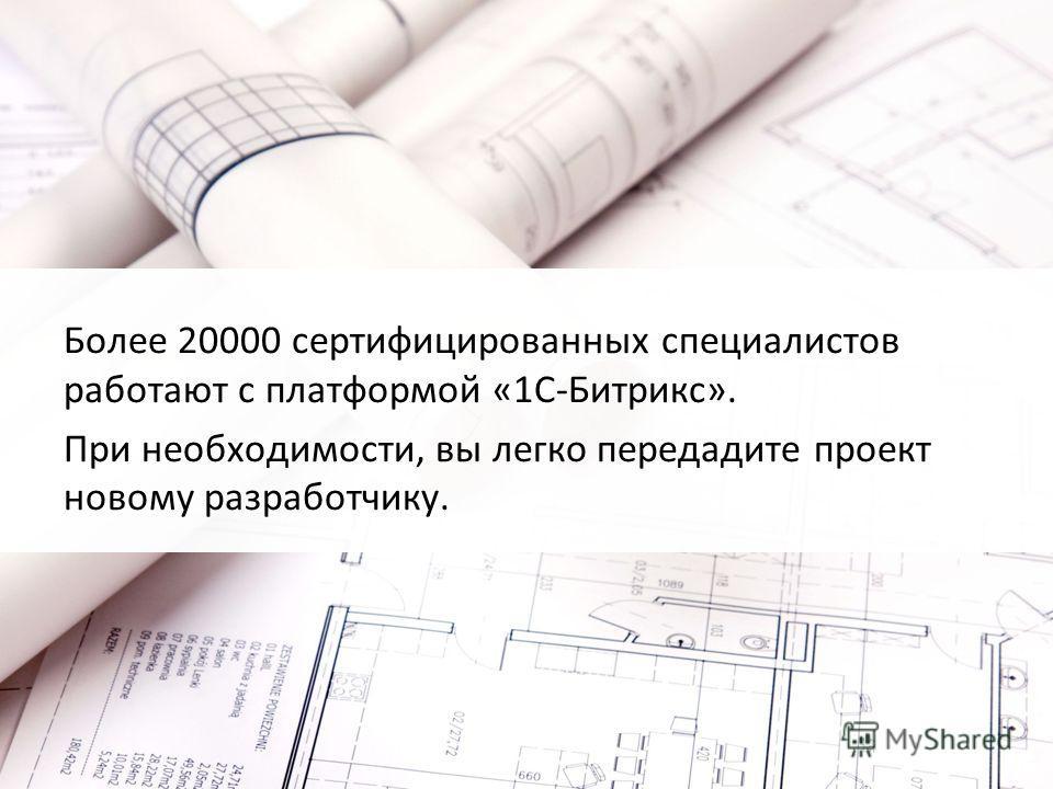 Более 20000 сертифицированных специалистов работают с платформой «1С-Битрикс». При необходимости, вы легко передадите проект новому разработчику.
