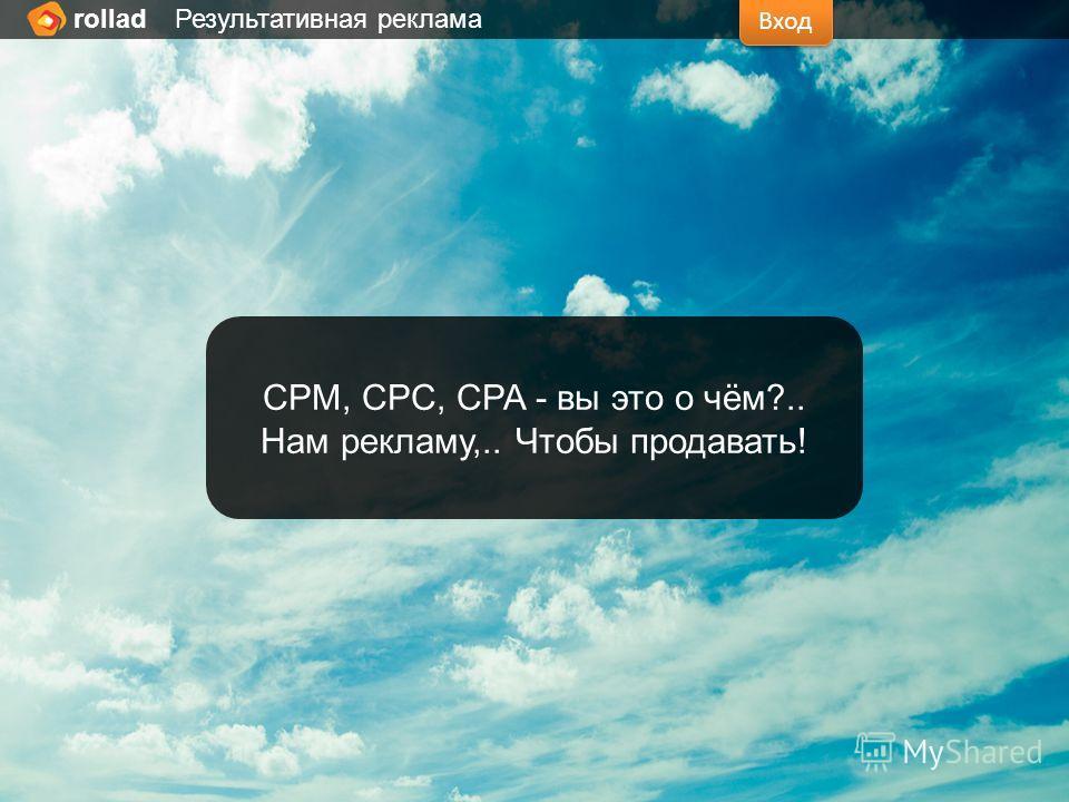 Вход rollad Результативная реклама CPM, CPC, CPA - вы это о чём?.. Нам рекламу,.. Чтобы продавать!