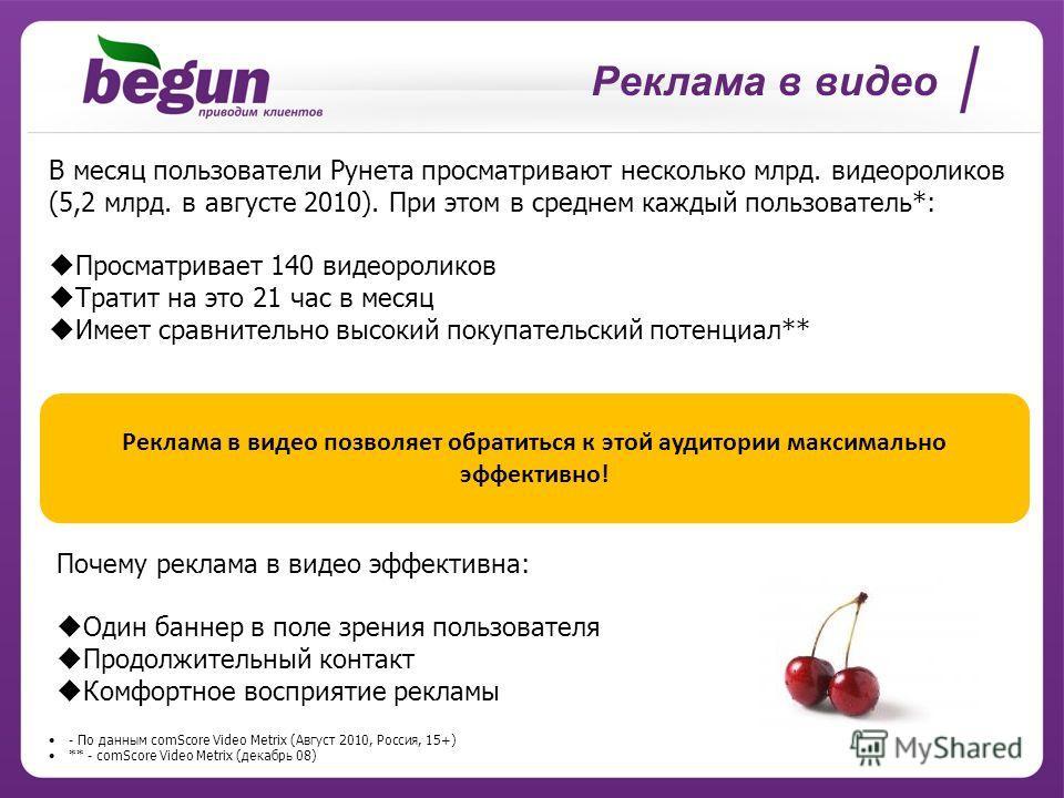 Реклама в видео - По данным comScore Video Metrix (Август 2010, Россия, 15+) ** - comScore Video Metrix (декабрь 08) Реклама в видео позволяет обратиться к этой аудитории максимально эффективно! В месяц пользователи Рунета просматривают несколько мл