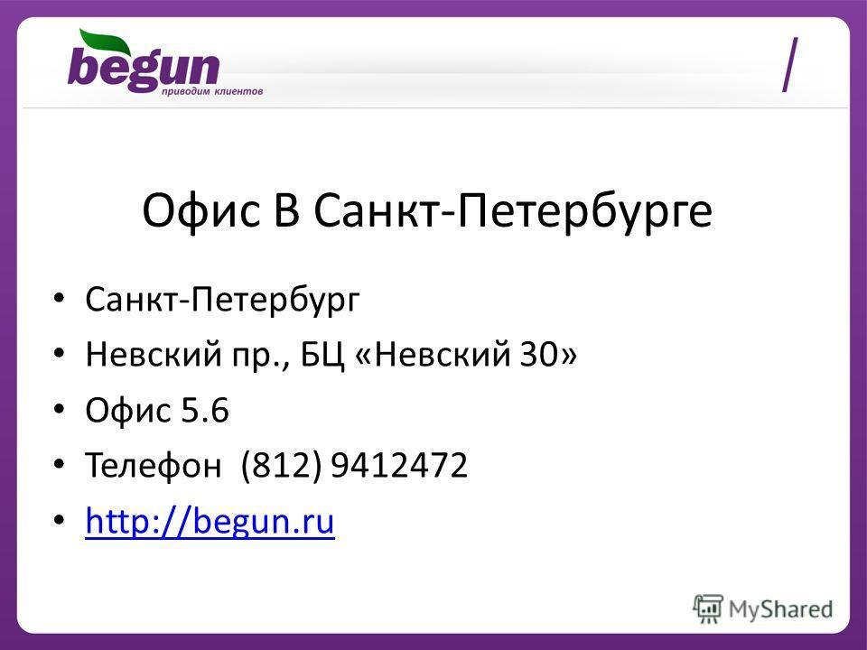 Офис В Санкт-Петербурге Санкт-Петербург Невский пр., БЦ «Невский 30» Офис 5.6 Телефон (812) 9412472 http://begun.ru