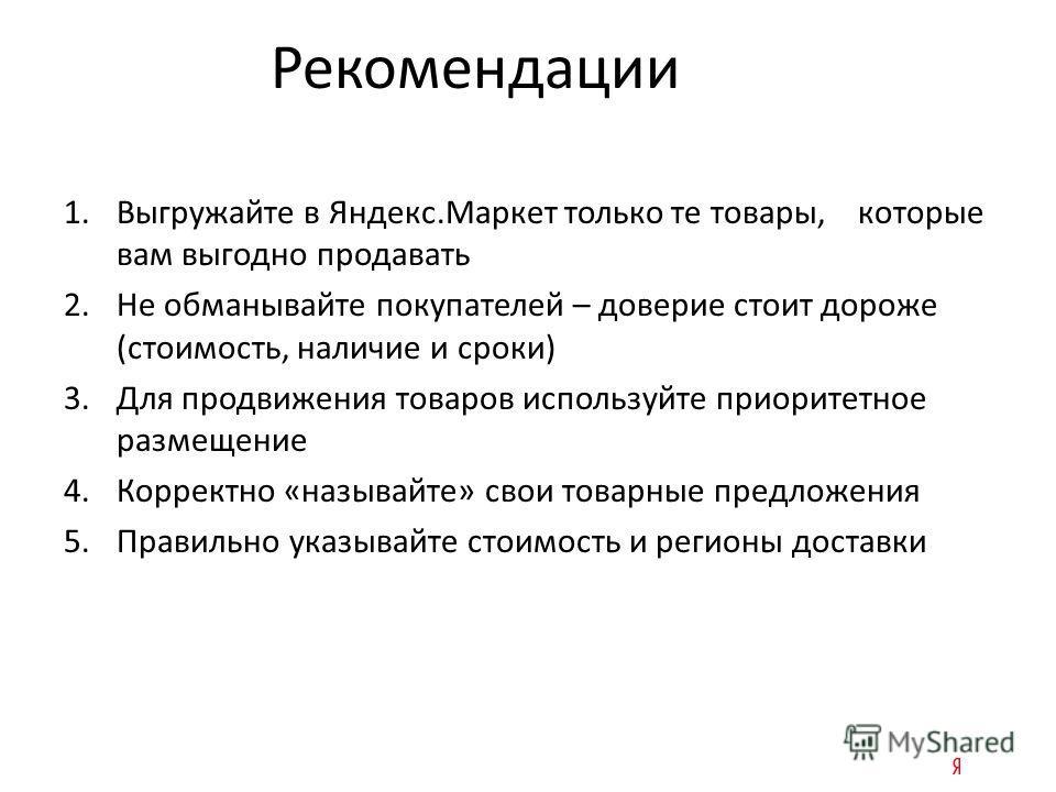 Рекомендации 1.Выгружайте в Яндекс.Маркет только те товары, которые вам выгодно продавать 2.Не обманывайте покупателей – доверие стоит дороже (стоимость, наличие и сроки) 3.Для продвижения товаров используйте приоритетное размещение 4.Корректно «назы