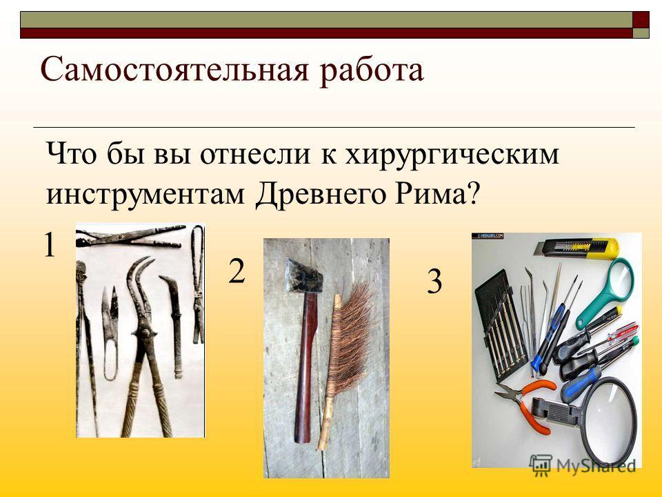 Самостоятельная работа Что бы вы отнесли к хирургическим инструментам Древнего Рима? 1 2 3