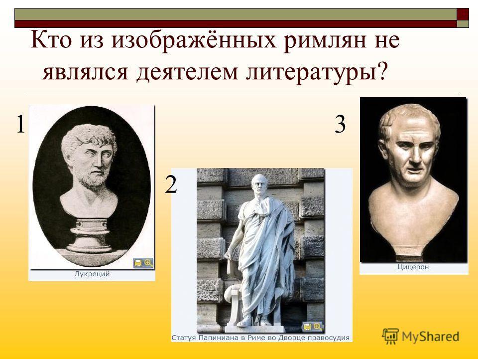 Кто из изображённых римлян не являлся деятелем литературы? 1 2 3