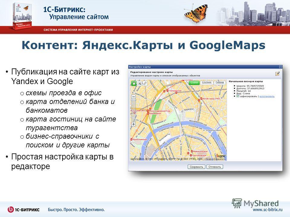 Контент: Яндекс.Карты и GoogleMaps Публикация на сайте карт из Yandex и Google o схемы проезда в офис o карта отделений банка и банкоматов o карта гостиниц на сайте турагентства o бизнес-справочники с поиском и другие карты Простая настройка карты в