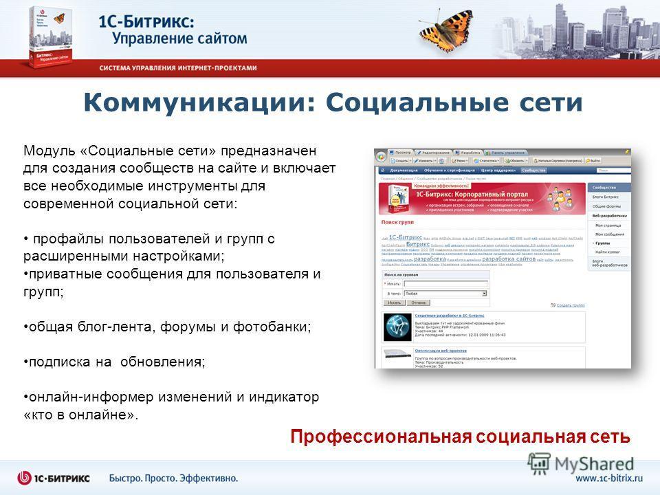 Коммуникации: Социальные сети Модуль «Социальные сети» предназначен для создания сообществ на сайте и включает все необходимые инструменты для современной социальной сети: профайлы пользователей и групп с расширенными настройками; приватные сообщения