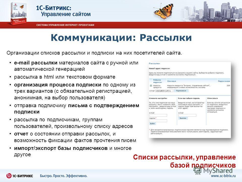 Коммуникации: Рассылки Организации списков рассылки и подписки на них посетителей сайта. e-mail рассылки материалов сайта с ручной или автоматической генерацией рассылка в html или текстовом формате организация процесса подписки по одному из трех вар