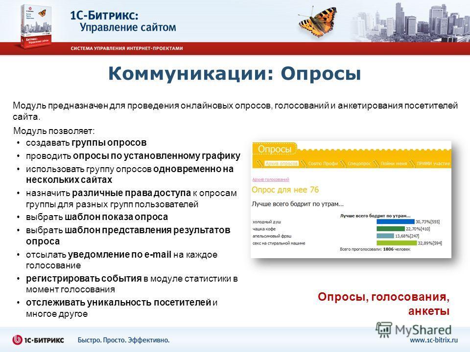 Коммуникации: Опросы Модуль предназначен для проведения онлайновых опросов, голосований и анкетирования посетителей сайта. создавать группы опросов проводить опросы по установленному графику использовать группу опросов одновременно на нескольких сайт
