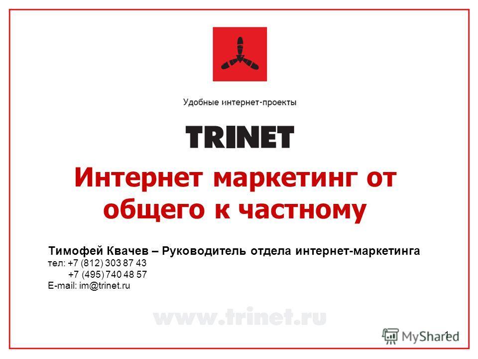 1 Интернет маркетинг от общего к частному Тимофей Квачев – Руководитель отдела интернет-маркетинга тел: +7 (812) 303 87 43 +7 (495) 740 48 57 E-mail: im@trinet.ru