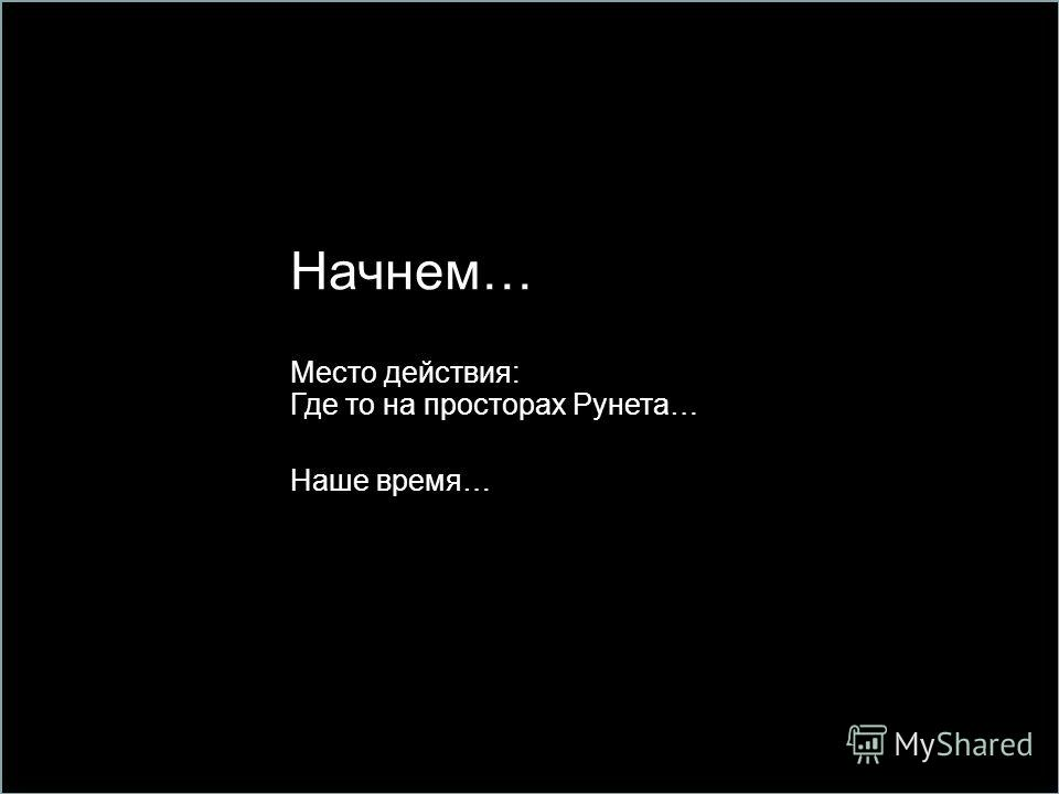 12 Начнем… Место действия: Где то на просторах Рунета… Наше время…