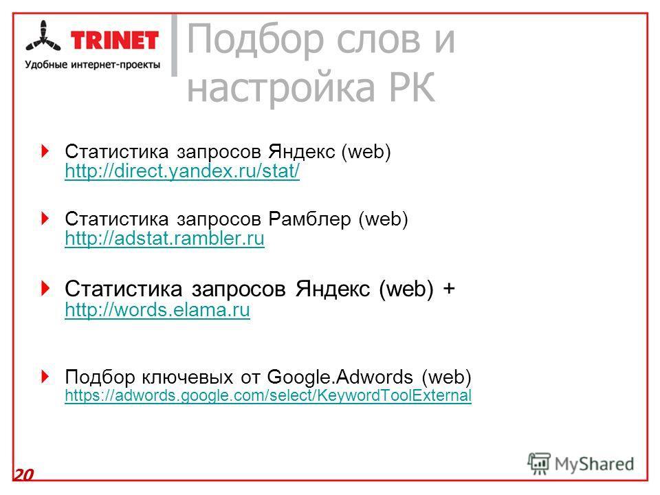 Подбор слов и настройка РК Статистика запросов Яндекс (web) http://direct.yandex.ru/stat/ http://direct.yandex.ru/stat/ Статистика запросов Рамблер (web) http://adstat.rambler.ru http://adstat.rambler.ru Статистика запросов Яндекс (web) + http://word