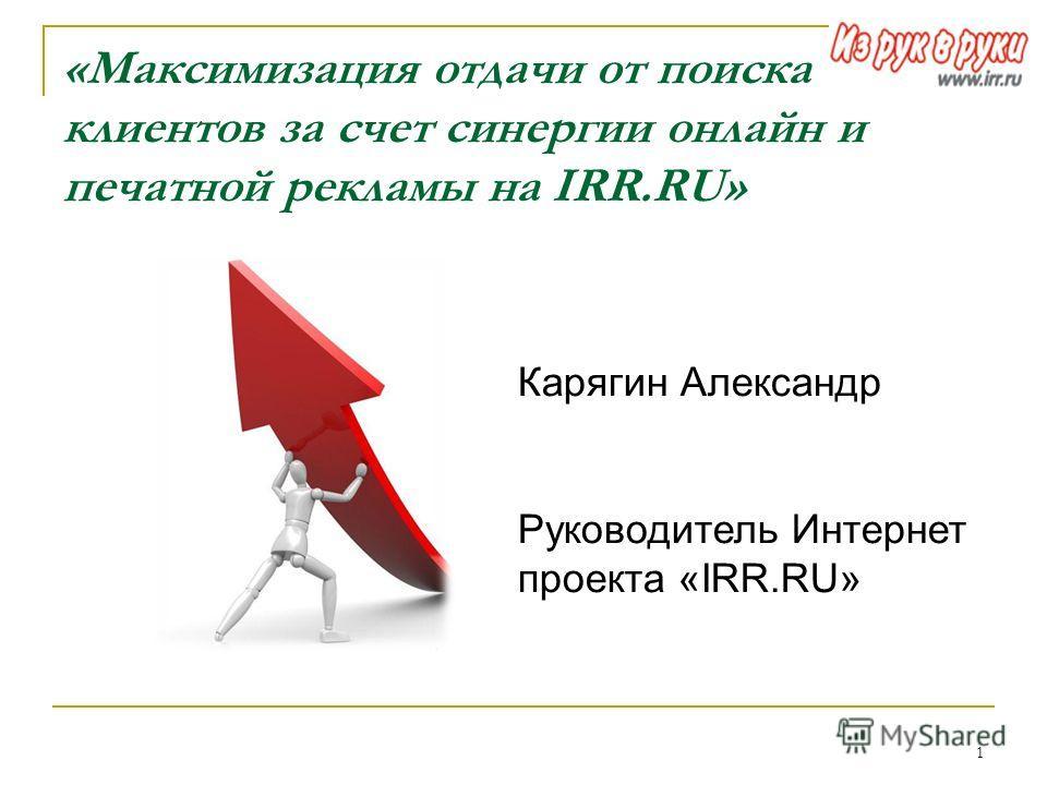 1 «Максимизация отдачи от поиска клиентов за счет синергии онлайн и печатной рекламы на IRR.RU» Карягин Александр Руководитель Интернет проекта «IRR.RU»