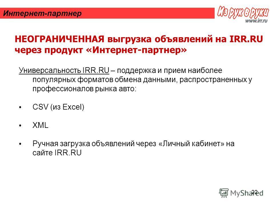 22 Интернет-партнер НЕОГРАНИЧЕННАЯ выгрузка объявлений на IRR.RU через продукт «Интернет-партнер» Универсальность IRR.RU – поддержка и прием наиболее популярных форматов обмена данными, распространенных у профессионалов рынка авто: CSV (из Excel) XML
