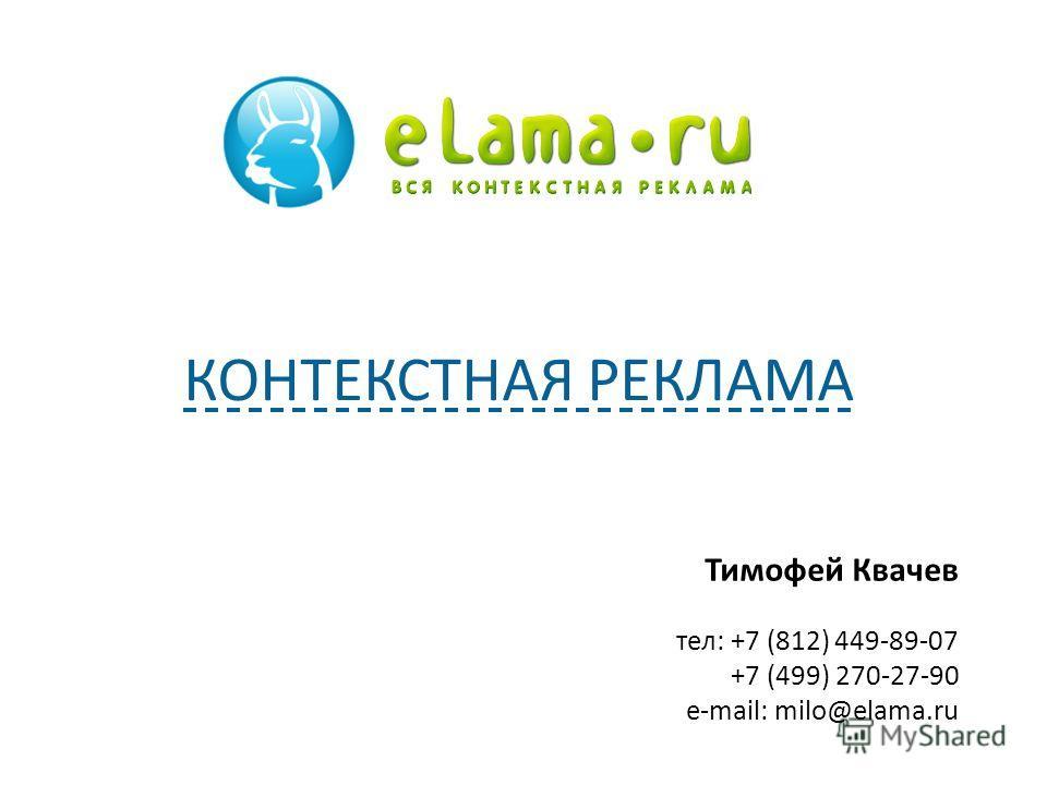 Тимофей Квачев тел: +7 (812) 449-89-07 +7 (499) 270-27-90 e-mail: milo@elama.ru КОНТЕКСТНАЯ РЕКЛАМА
