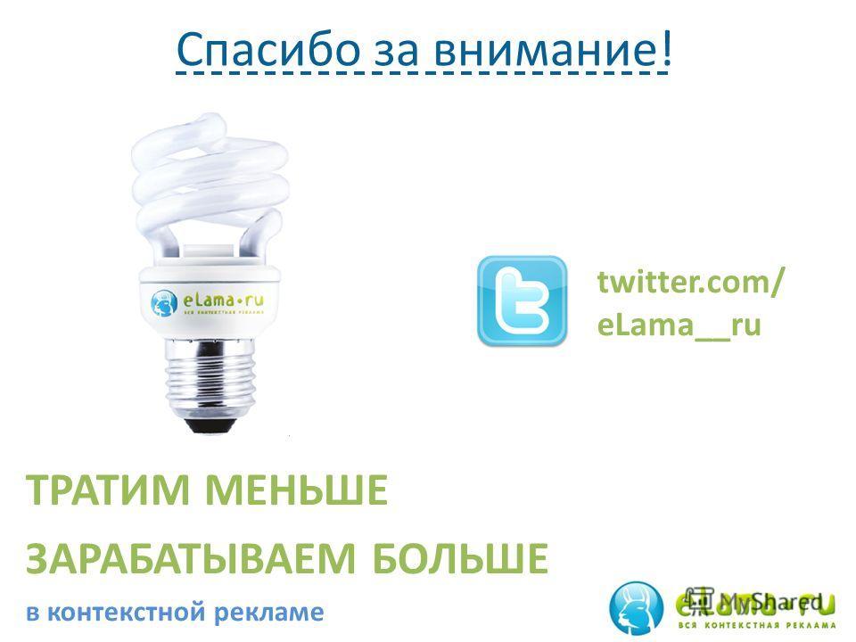Спасибо за внимание! ТРАТИМ МЕНЬШЕ ЗАРАБАТЫВАЕМ БОЛЬШЕ в контекстной рекламе twitter.com/ eLama__ru