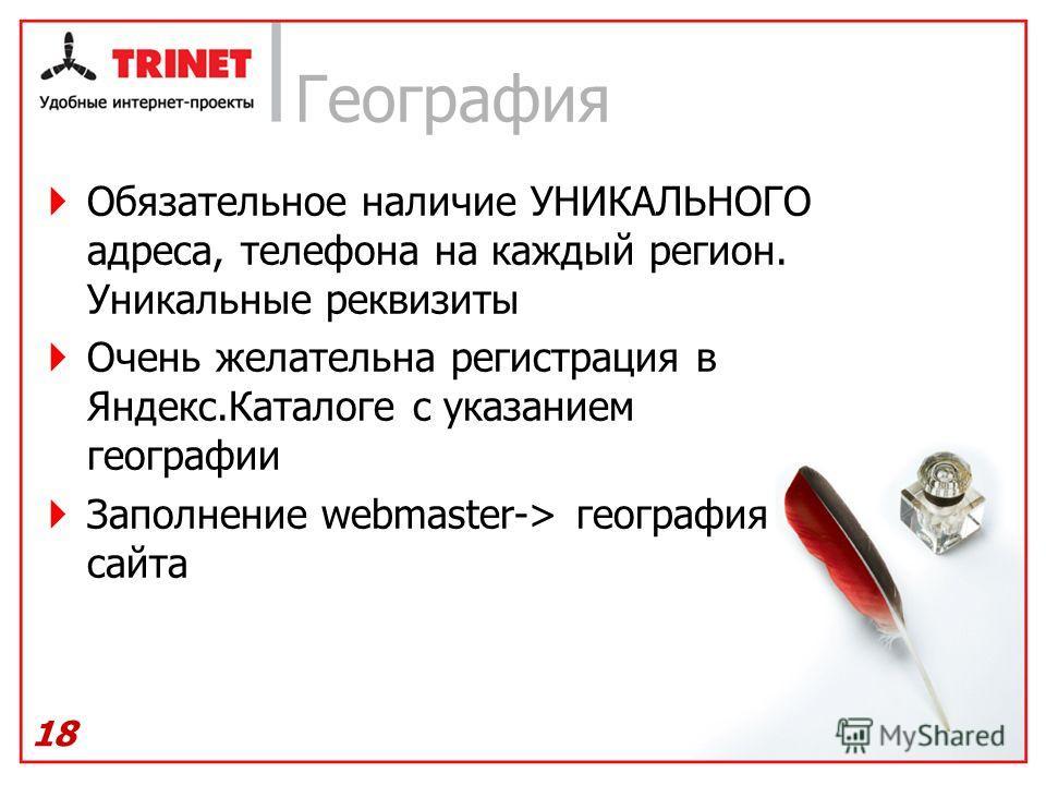 Обязательное наличие УНИКАЛЬНОГО адреса, телефона на каждый регион. Уникальные реквизиты Очень желательна регистрация в Яндекс.Каталоге с указанием географии Заполнение webmaster-> география сайта 18