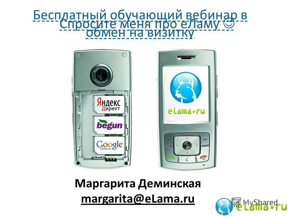 Спросите меня про еЛаму Маргарита Деминская margarita@eLama.ru Бесплатный обучающий вебинар в обмен на визитку