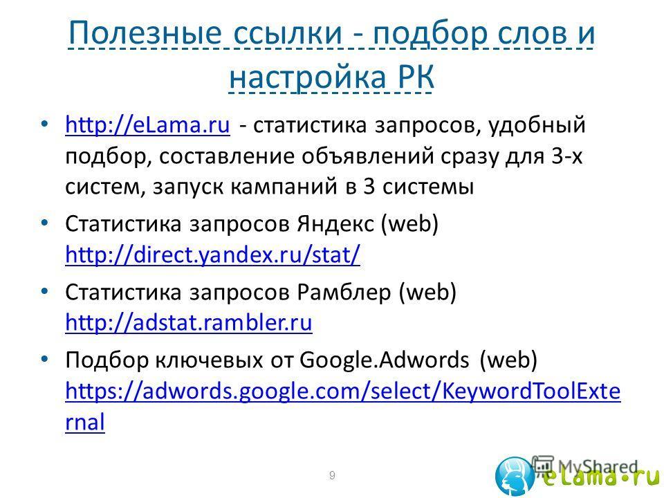 Полезные ссылки - подбор слов и настройка РК http://eLama.ru - статистика запросов, удобный подбор, составление объявлений сразу для 3-х систем, запуск кампаний в 3 системы http://eLama.ru Статистика запросов Яндекс (web) http://direct.yandex.ru/stat