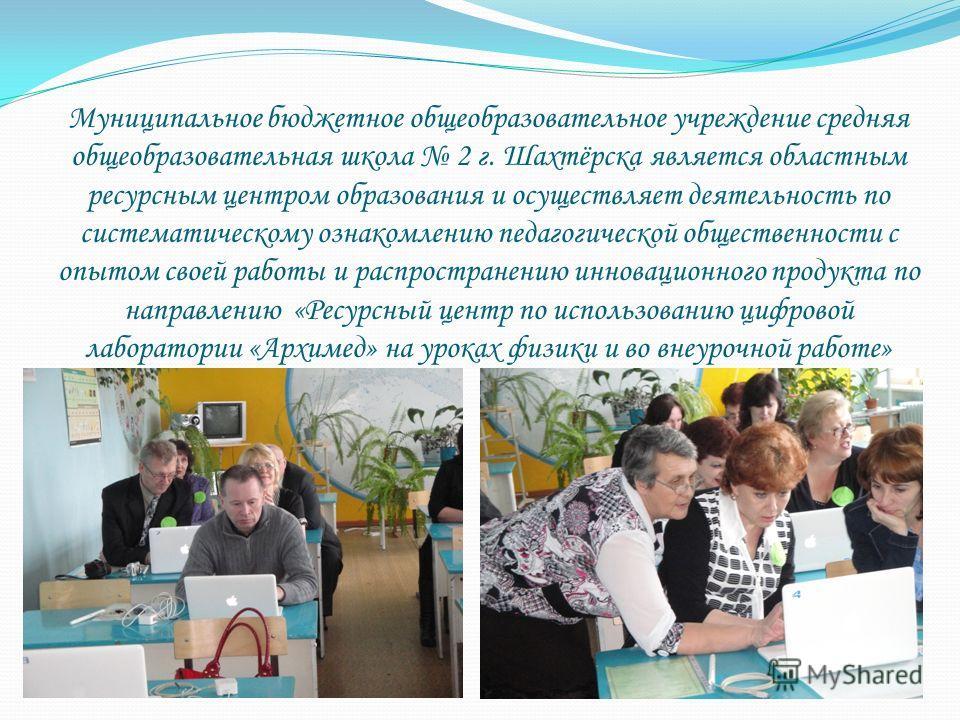 Муниципальное бюджетное общеобразовательное учреждение средняя общеобразовательная школа 2 г. Шахтёрска является областным ресурсным центром образования и осуществляет деятельность по систематическому ознакомлению педагогической общественности с опыт