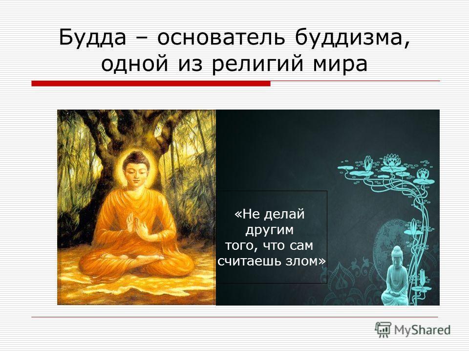 Будда – основатель буддизма, одной из религий мира «Не делай другим того, что сам считаешь злом»