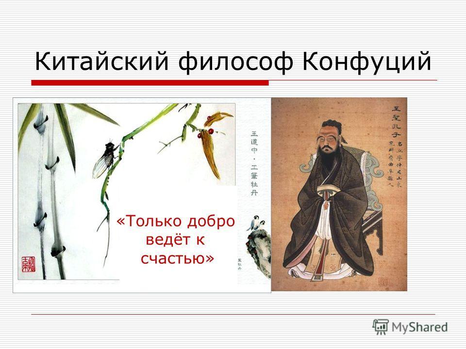 Китайский философ Конфуций «Только добро ведёт к счастью»
