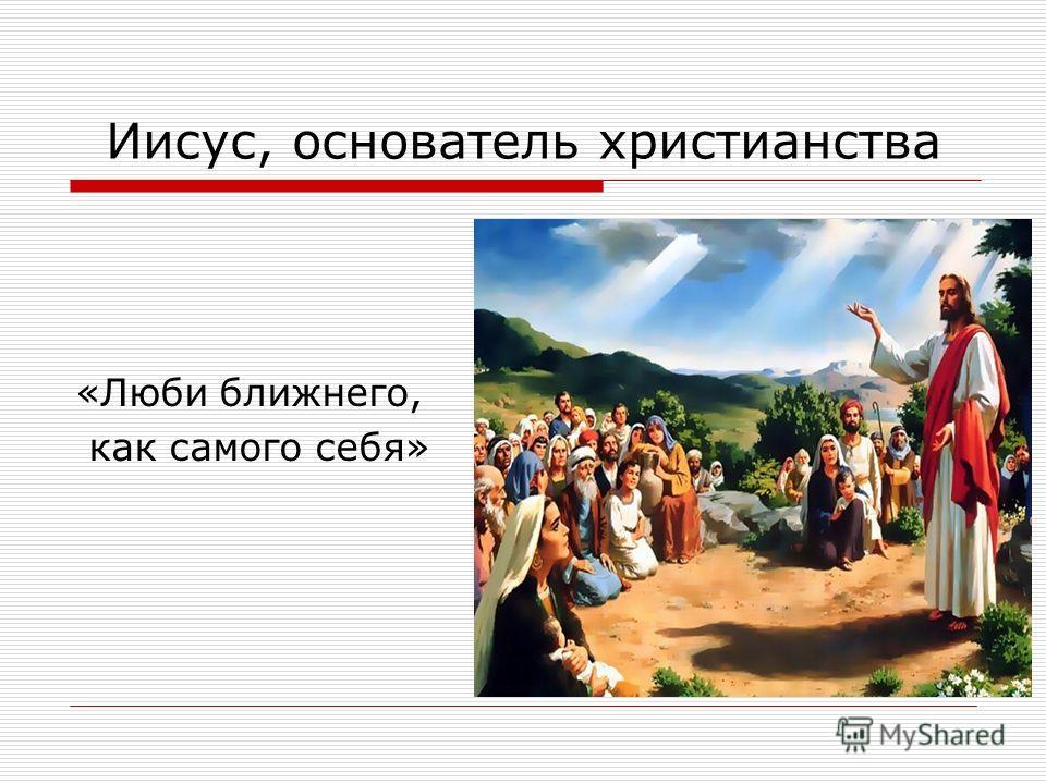 Иисус, основатель христианства «Люби ближнего, как самого себя»
