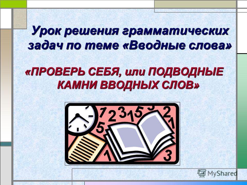 Урок решения грамматических задач по теме «Вводные слова» «ПРОВЕРЬ СЕБЯ, или ПОДВОДНЫЕ КАМНИ ВВОДНЫХ СЛОВ»