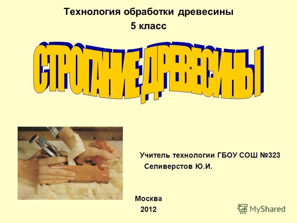 Технология обработки древесины 5 класс Учитель технологии ГБОУ СОШ 323 Селиверстов Ю.И. Москва 2012