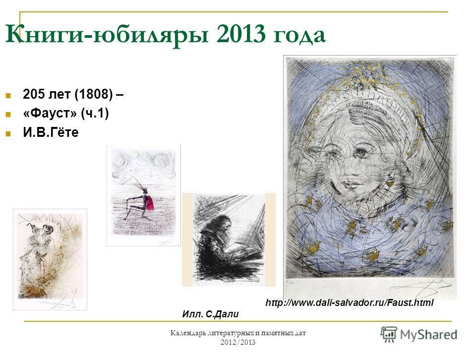 Календарь литературных и памятных дат 2012/2013 Книги-юбиляры 2013 года 205 лет (1808) – «Фауст» (ч.1) И.В.Гёте Илл. С.Дали http://www.dali-salvador.ru/Faust.html