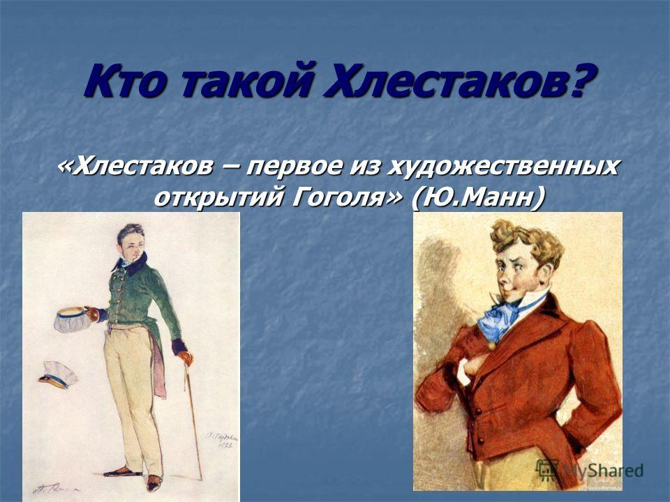 Кто такой Хлестаков? «Хлестаков – первое из художественных открытий Гоголя» (Ю.Манн)