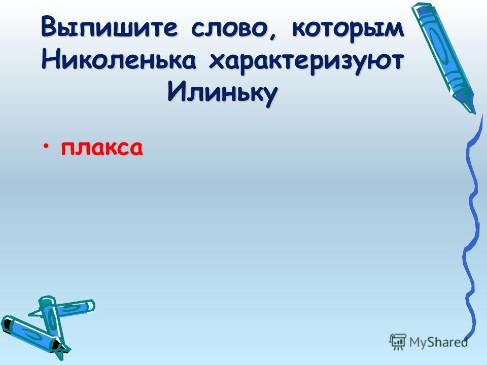 Выпишите слово, которым Николенька характеризуют Илиньку плаксаплакса