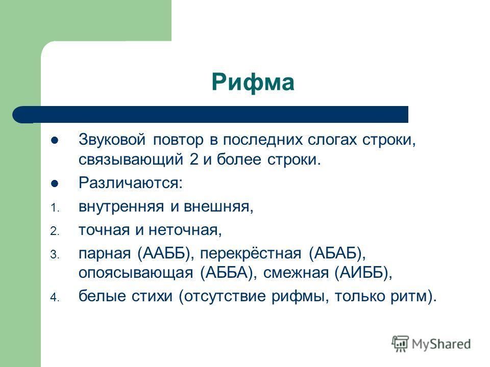 Рифма Звуковой повтор в последних слогах строки, связывающий 2 и более строки. Различаются: 1. внутренняя и внешняя, 2. точная и неточная, 3. парная (ААББ), перекрёстная (АБАБ), опоясывающая (АББА), смежная (АИББ), 4. белые стихи (отсутствие рифмы, т