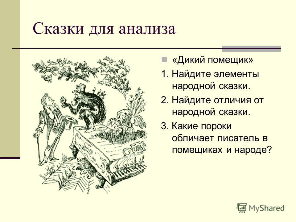 Сказки для анализа «Дикий помещик» 1. Найдите элементы народной сказки. 2. Найдите отличия от народной сказки. 3. Какие пороки обличает писатель в помещиках и народе?