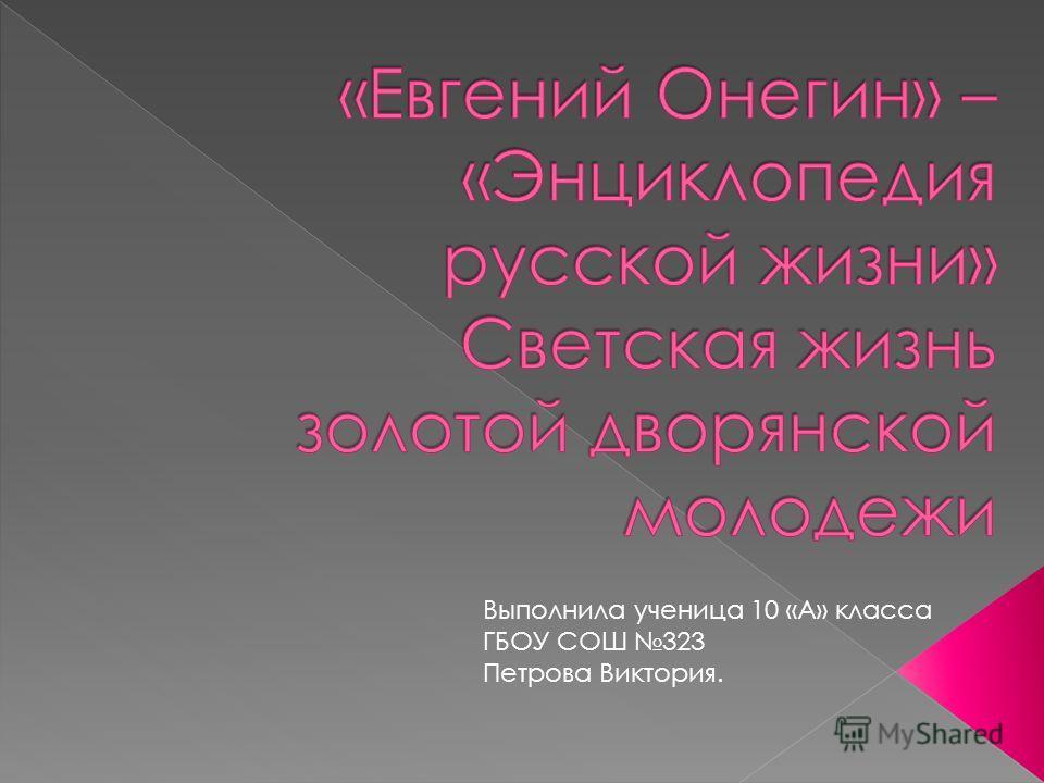 Выполнила ученица 10 «А» класса ГБОУ СОШ 323 Петрова Виктория.