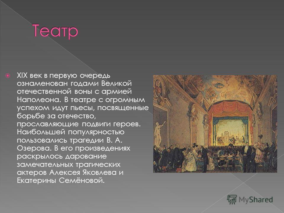 XIX век в первую очередь ознаменован годами Великой отечественной воны с армией Наполеона. В театре с огромным успехом идут пьесы, посвященные борьбе за отечество, прославляющие подвиги героев. Наибольшей популярностью пользовались трагедии В. А. Озе