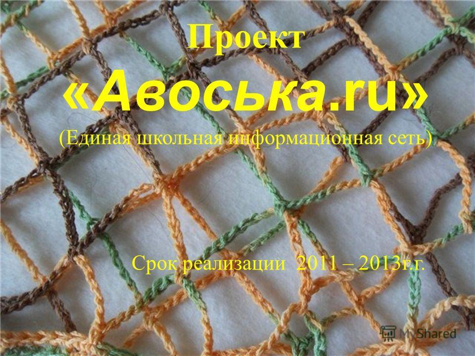 Проект «Авоська.ru» (Единая школьная информационная сеть) Срок реализации 2011 – 2013г.г.
