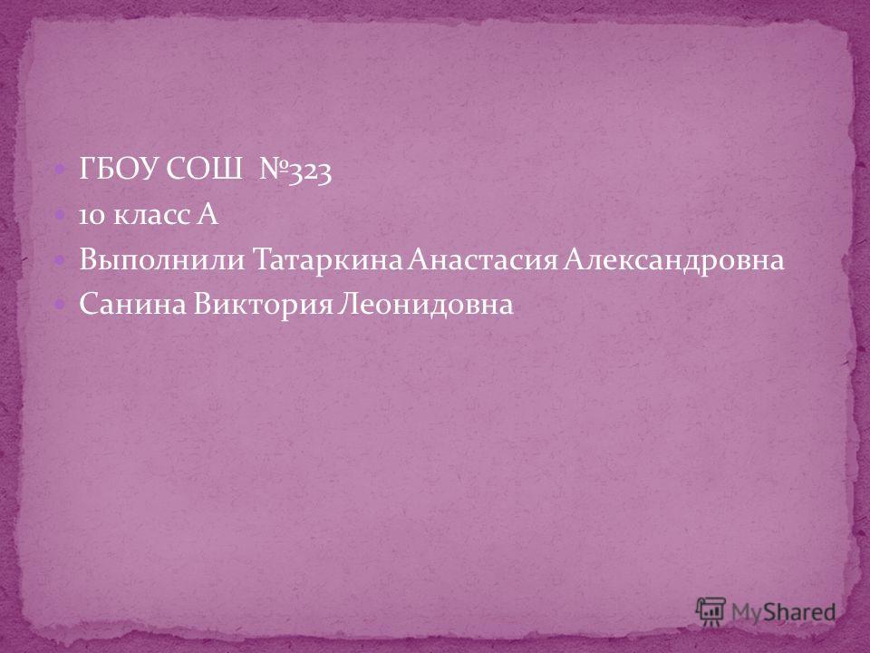 ГБОУ СОШ 323 10 класс А Выполнили Татаркина Анастасия Александровна Санина Виктория Леонидовна