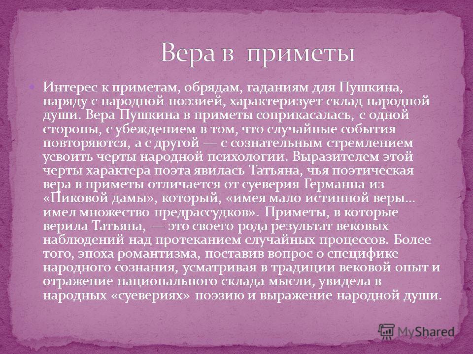 Интерес к приметам, обрядам, гаданиям для Пушкина, наряду с народной поэзией, характеризует склад народной души. Вера Пушкина в приметы соприкасалась, с одной стороны, с убеждением в том, что случайные события повторяются, а с другой с сознательным с