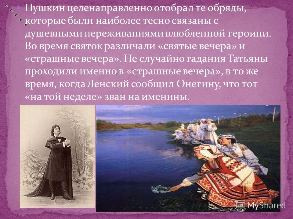 Пушкин целенаправленно отобрал те обряды, которые были наиболее тесно связаны с душевными переживаниями влюбленной героини. Во время святок различали «святые вечера» и «страшные вечера». Не случайно гадания Татьяны проходили именно в «страшные вечера