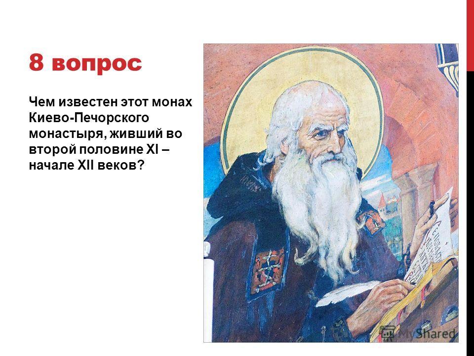 8 вопрос Чем известен этот монах Киево-Печорского монастыря, живший во второй половине XI – начале XII веков?