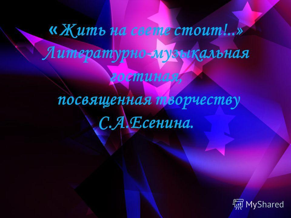 « Жить на свете стоит!..» Литературно-музыкальная гостиная, посвященная творчеству С.А.Есенина.
