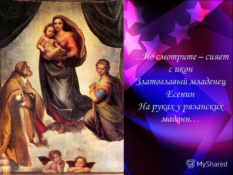 …Но смотрите – сияет с икон Златоглавый младенец Есенин На руках у рязанских мадонн…