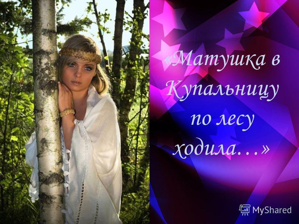 «Матушка в Купальницу по лесу ходила…»